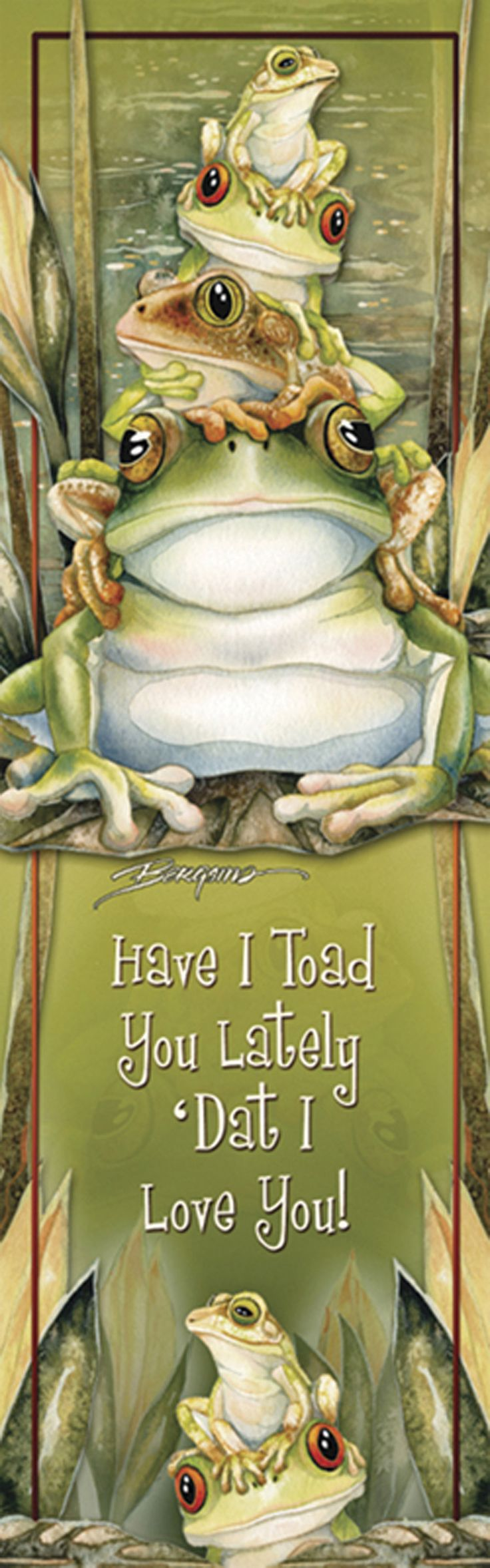 "<3 ""Have I Toad You Lately 'Dat I Love You!""  <3r by Jody Bergsma."
