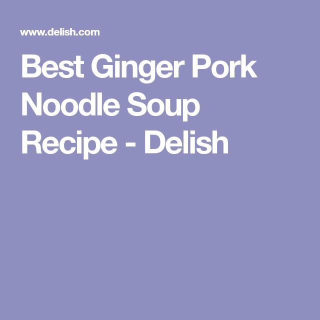 Best Ginger Pork Noodle Soup Recipe - Delish