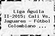 http://tecnoautos.com/wp-content/uploads/imagenes/tendencias/thumbs/liga-aguila-ii2015-cali-vs-jaguares-futbol-colombiano.jpg Liga Aguila. Liga Águila II-2015: Cali vs. Jaguares - Fútbol colombiano ..., Enlaces, Imágenes, Videos y Tweets - http://tecnoautos.com/actualidad/liga-aguila-liga-aguila-ii2015-cali-vs-jaguares-futbol-colombiano/