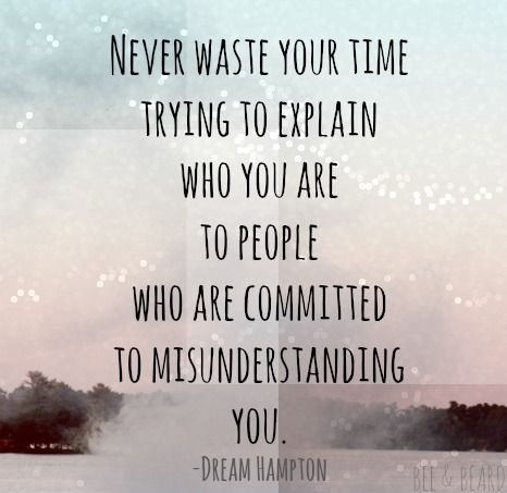 """""""Never waste your time trying to explain who you are to people who are committed to misunderstanding you."""""""