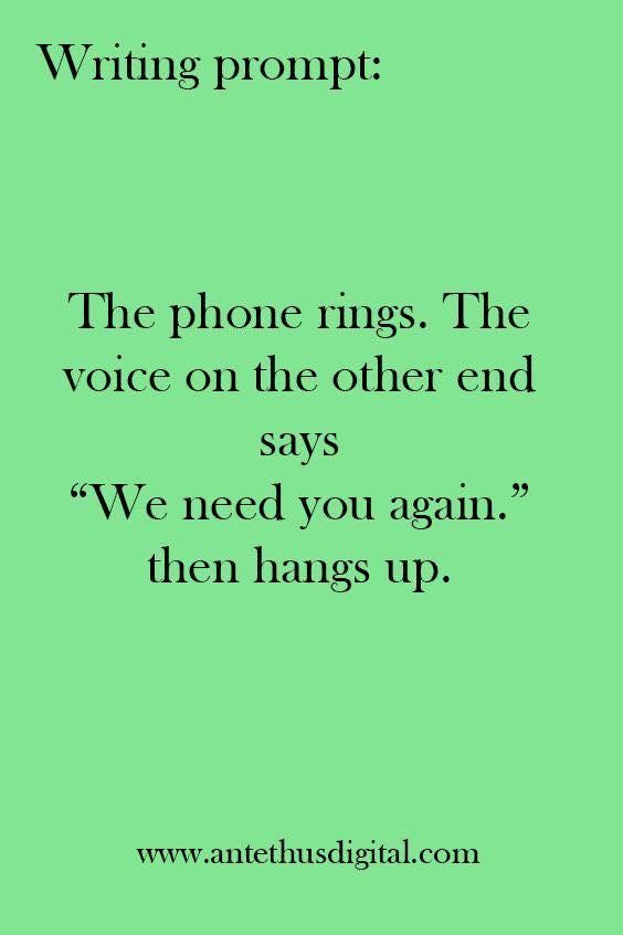 "Writing Prompt: The phone rings. The voice on the other end says ""We need you again."" then hangs up."