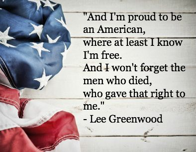 And I'm proud to be an American, where at least I know I'm free. And I won't forget the men who died, who gave that right to me. - Lee Greenwood