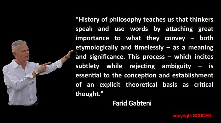 """History of philosophy teaches us that thinkers speak and use words by attaching great importance to what they convey – both etymologically and timelessly – as a meaning and significance. This process – which incites subtlety while rejecting ambiguity – is essential to the conception and establishment of an explicit theoretical basis as critical thought."" (Farid Gabteni"""