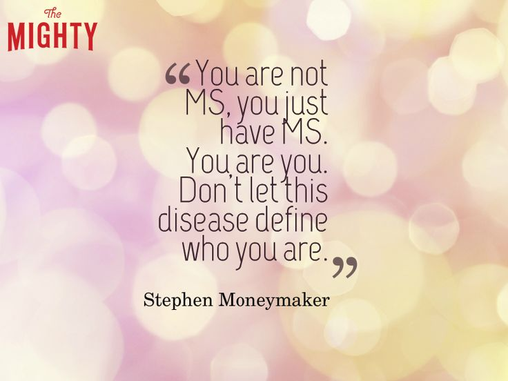 "Quote from Stephen Moneymaker that says, ""You are not MS, you just have MS. You are you. Don't let this disease define who you are."""