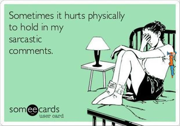 Sometimes it hurts physically to hold in my sarcastic comments.