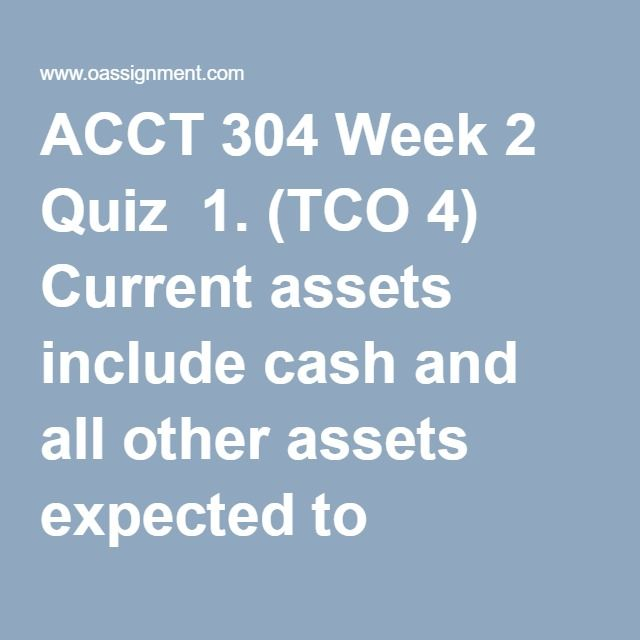 ACCT 304 Week 2 Quiz  1. (TCO 4) Current assets include cash and all other assets expected to become cash or be consumed  2. (TCO 4) Rent collected in advance is  3. (TCO 4) Janson Corporation Co.'s trial balance included the following account balances at December 31, 2011:  What amount should be included in the current liability section of Janson's December 31, 2011 balance sheet?  4. (TCO 4) Which of the following would be disclosed in the summary of significant accounting policies…