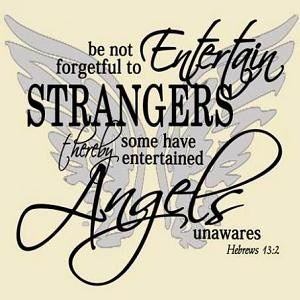 Hebrews 13:2 Don't forget to show hospitality to strangers, for some who have done this have entertained angels without realizing it!
