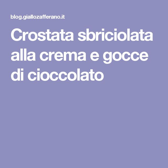 Crostata sbriciolata alla crema e gocce di cioccolato