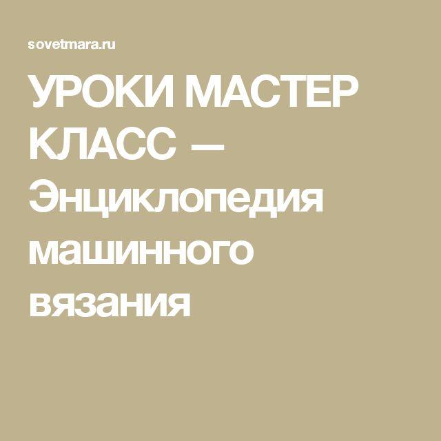 УРОКИ МАСТЕР КЛАСС — Энциклопедия машинного вязания