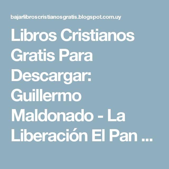 Libros Cristianos Gratis Para Descargar: Guillermo Maldonado - La Liberación El Pan De Los Hijos