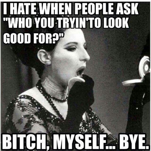 Who are you trying to look good for?? Girl, bye! ME!