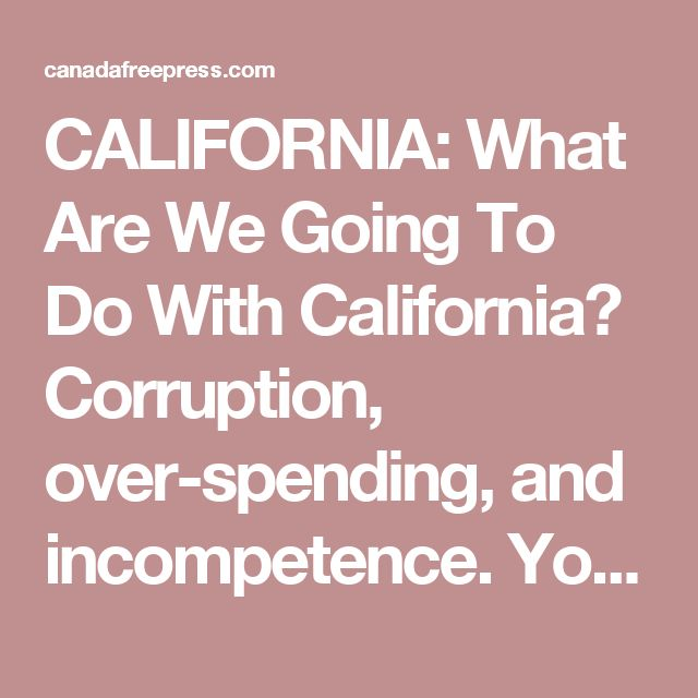 CALIFORNIA: What Are We Going To Do With California? Corruption, over-spending, and incompetence. You all know by now that the entire lead in the popular plurality vote for Clinton (she never reached a majority) is the result of, you guessed it — California. There is no way to know how many of those votes are from illegal aliens because California gives away drivers licenses to anyone who can get to a DMV. No questions asked. And then they get immediately registered to vote.