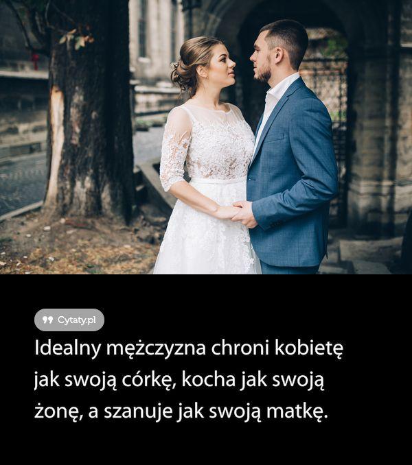 Idealny mężczyzna chroni kobietę jak swoją córkę, kocha jak swoją żonę, a szanuje jak swoją ...