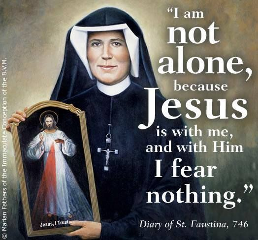 """""""I am not alone, because Jesus is with me and with HIM I fear nothing.""""  -St. Faustina (Diary 746)"""
