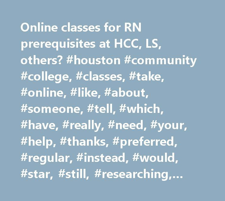 Online classes for RN prerequisites at HCC, LS, others? #houston #community #college, #classes, #take, #online, #like, #about, #someone, #tell, #which, #have, #really, #need, #your, #help, #thanks, #preferred, #regular, #instead, #would, #star, #still, #researching, #others, #prerequisites, #daughter, #college, #lone, #other, #community, #houston, #courses, #prereqs, #from, #colleges…