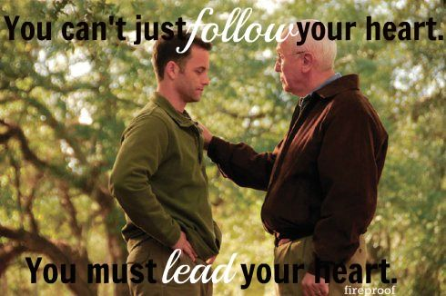 You can't just follow you heart. You must lead your heart. Best marriage advice ever. Fireproof movie with Kirk Cameron.