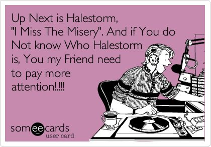 "Up Next is Halestorm, ""I Miss The Misery"". And if You do Not know Who Halestorm is, You my Friend need to pay more attention!.!!! 