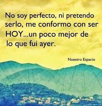 No soy perfecto, ni pretendo serlo, me conformo con ser HOY... un poco mejor de lo que fui ayer. #bienestar #superacion