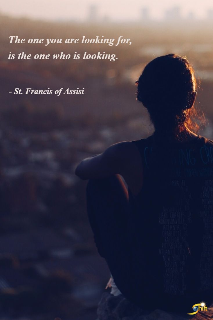 """""""The one you are looking for, is the one who is looking."""" - St. Francis of Assisi  http://theshiftnetwork.com/?utm_source=pinterest&utm_medium=social&utm_campaign=quote"""