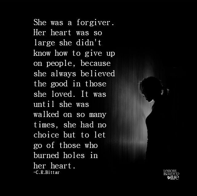 She was a forgiver. Her heart was so large she didn't know how to give up on people, because she always believed the good in those she loved. It was until she was walked on so many times, she had no choice but to let go of those who burned holes in her heart.