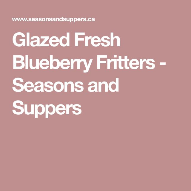 Glazed Fresh Blueberry Fritters - Seasons and Suppers