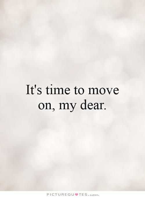 It's time to move on, my dear. Picture Quotes.