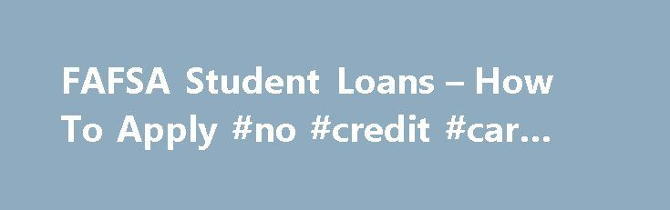 FAFSA Student Loans – How To Apply #no #credit #car #loans http://loan.remmont.com/fafsa-student-loans-how-to-apply-no-credit-car-loans/  #fafsa student loans # FAFSA Student Loans Get You on Your Way So you want to go to college? It seems a bit overwhelming, doesn't it? Where do you want to go? When do you want to go? What are you going for? How will you pay for it? Let's start with where you want…The post FAFSA Student Loans – How To Apply #no #credit #car #loans appeared first on Loan.