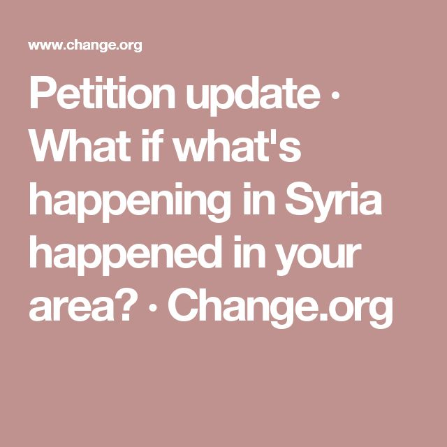 Petition update · What if what's happening in Syria happened in your area? · Change.org