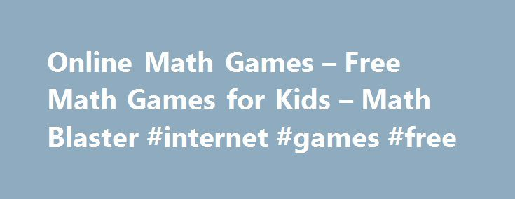Online Math Games – Free Math Games for Kids – Math Blaster #internet #games #free http://game.remmont.com/online-math-games-free-math-games-for-kids-math-blaster-internet-games-free/  Math Games Playing with numbers can be fun! Help kids develop an interest in math by engaging them with exciting math games. The virtual world with cool math games here at Math Blaster is a great way to get kids to love the subject! Here are some different kinds of math games for kids of…