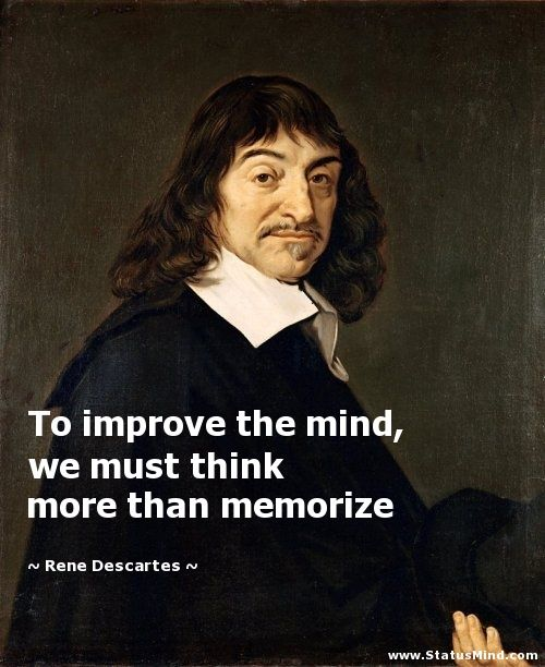 To improve the mind, we must think more than memorize - Rene Descartes Quotes -