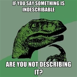 Philosoraptor - if you say something is indescribable are you not describing it?