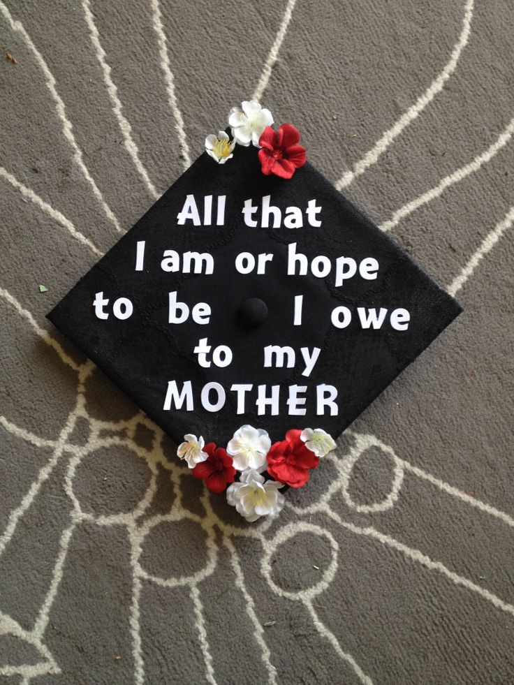 """Graduation Cap """"All I am or hope to be, I owe to my mother"""" - Braham Lincoln"""