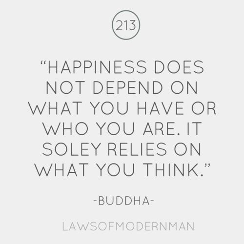 Buddha and Happiness  Posted on July 25, 2012 by PositiveMed Team    Happiness does not depend on what you have or who you are. It solely relies on what you think.  ~Buddha