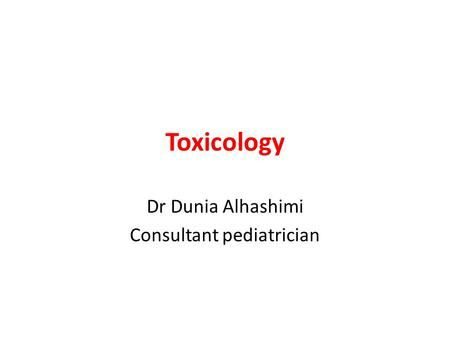 Toxicology Dr Dunia Alhashimi Consultant pediatrician.