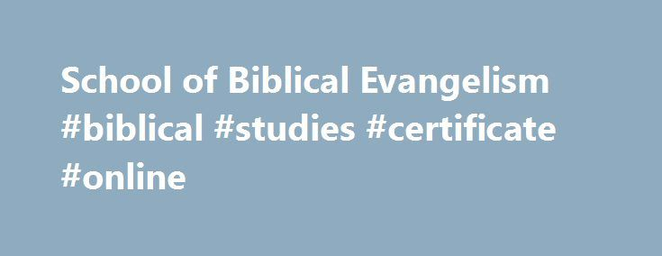 School of Biblical Evangelism #biblical #studies #certificate #online http://oregon.remmont.com/school-of-biblical-evangelism-biblical-studies-certificate-online/  # Join more than 18,000 students from around the world who have gone through the school. from Norway, England, Iceland, Israel, New Zealand, Canada, Germany, Switzerland, Argentina, Pakistan, China, Australia, Holland, South Korea, Africa, Greece, Malaysia, France, Singapore and the United States. Study at your own pace. If you…