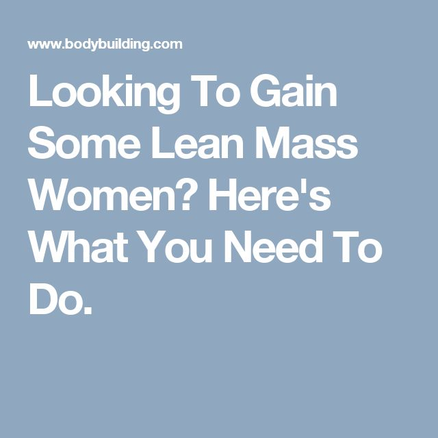 Looking To Gain Some Lean Mass Women? Here's What You Need To Do.