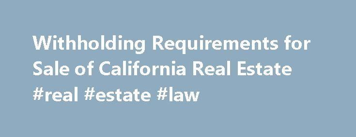 Withholding Requirements for Sale of California Real Estate #real #estate #law http://property.remmont.com/withholding-requirements-for-sale-of-california-real-estate-real-estate-law/  Withholding Requirements for Sale of California Real Estate An installment sale is a sale of property where you receive at least one payment after the tax year of the sale. Withholding requirements We require buyers to withhold on the principal portion received in escrow and each installment payment made to…