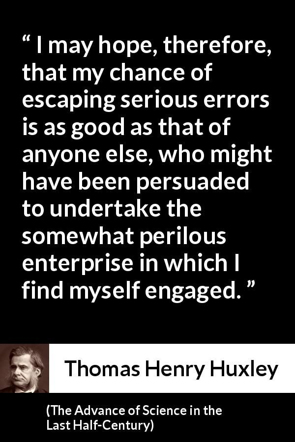 Thomas Henry Huxley - The Advance of Science in the Last Half-Century - I may hope, therefore, that my chance of escaping serious errors is as good as that of anyone else, who might have been persuaded to undertake the somewhat perilous enterprise in which I find myself engaged.