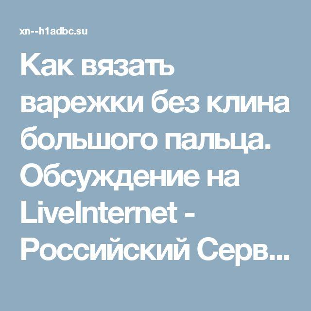 Как вязать варежки без клина большого пальца. Обсуждение на LiveInternet - Российский Сервис Онлайн-Дневников