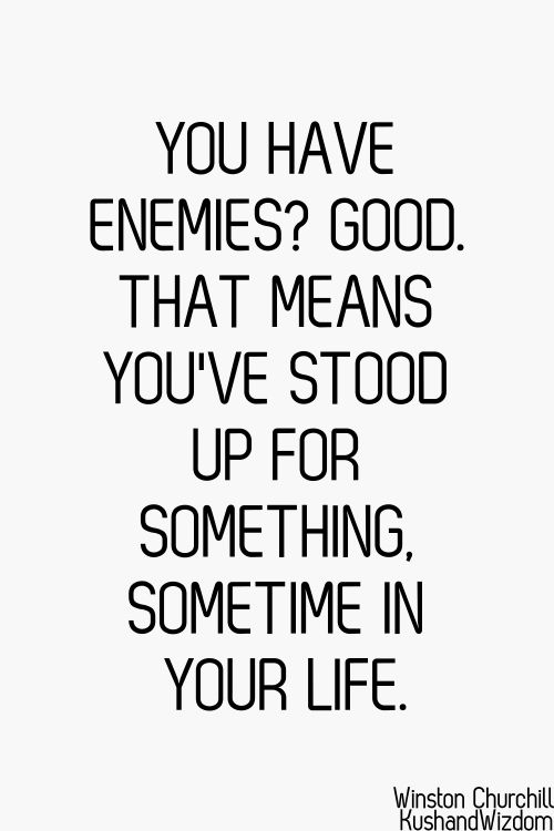 You have enemies? Good. That means you've stood up for something, sometime in your life.