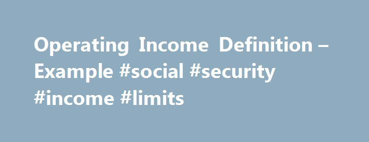 Operating Income Definition – Example #social #security #income #limits http://income.nef2.com/operating-income-definition-example-social-security-income-limits/  #operating income # Operating Income How it works (Example): The formula for calculating operating income is: Operating income is also called Earnings Before Interest and Taxes ( EBIT ). It is important to understand what expenses are included and excluded when calculating operating income. It typically excludes interest expense…