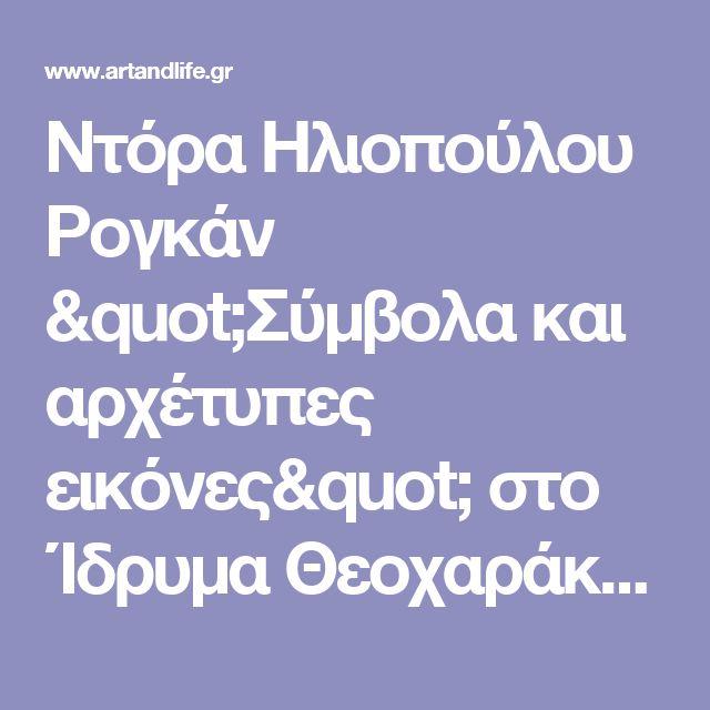 """Ντόρα Ηλιοπούλου Ρογκάν """"Σύμβολα και αρχέτυπες εικόνες"""" στο Ίδρυμα Θεοχαράκη   Ίδρυμα Β. και Μ. Θεοχαράκη"""