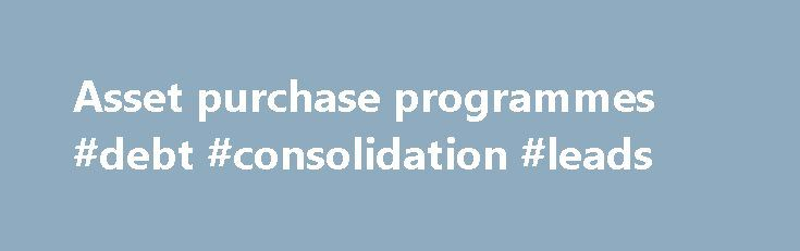 Asset purchase programmes #debt #consolidation #leads http://debt.remmont.com/asset-purchase-programmes-debt-consolidation-leads/  #buying debt portfolios # Asset purchase programmes Expanded asset purchase programme The expanded asset purchase programme (APP) includes all purchase programmes under which private sector securities and public sector securities are purchased to address the risks of a too prolonged period of low inflation. It consists of the third covered bond purchase programme…