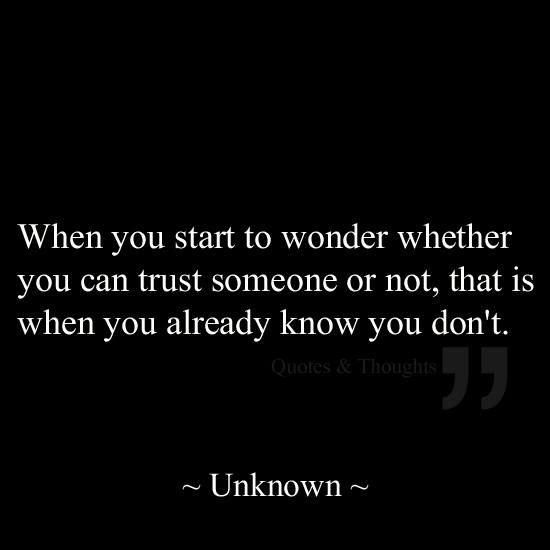 When you start to wonder whether you can #trust someone or not, that is when you already know you don't. ~ #quote