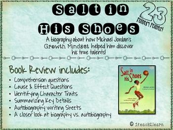 Salt in his Shoes is a biography about Michael Jordan written by Delores and Roslyn Jordan. (His mother and sister) This book focuses on growth mindset because Michael shows that he is determined to become the best basketball player he can be, even though it is hard work.
