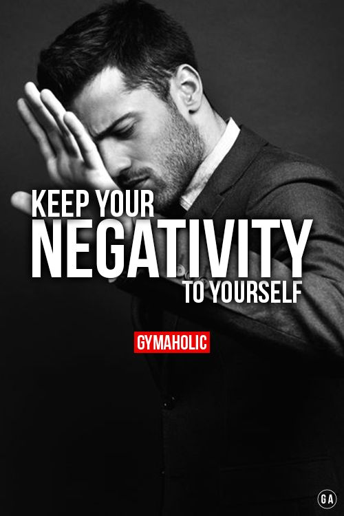 Keep your negativity to yourself. People are so pessimistic, don't live your life surrounded by weak people. They will drag you down. http://www.gymaholic.co/motivati