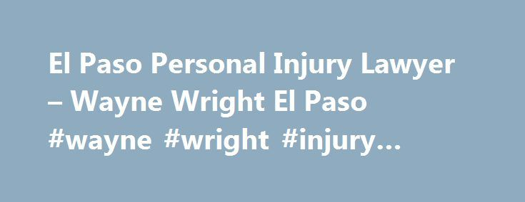 El Paso Personal Injury Lawyer – Wayne Wright El Paso #wayne #wright #injury #lawyers http://corpus-christi.remmont.com/el-paso-personal-injury-lawyer-wayne-wright-el-paso-wayne-wright-injury-lawyers/  # Wayne Wright El Paso Personal Injury Lawyers If You Have Been Seriously Hurt Get Support You Deserve From Our Experienced Team of El Paso Injury Lawyers. You've seen news stories, heard reports, and learned about risks, but you never thought it could happen to you. Suddenly, you're one of…