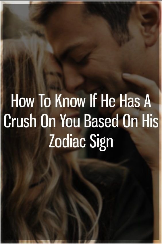 How To Know If He Has A Crush On You Based On His Zodiac Sign