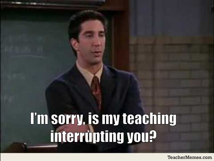 I'm sorry, is my teaching interrupting you? via TeacerMemes.com