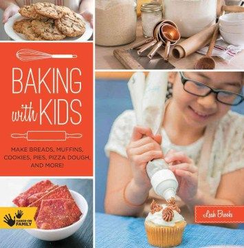 Product Baking With Kids: Make Breads, Muffins, Cookies, Pies, Pizza Dough, and More!
